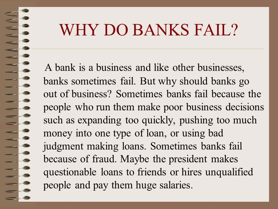 WHY DO BANKS FAIL. A bank is a business and like other businesses, banks sometimes fail.