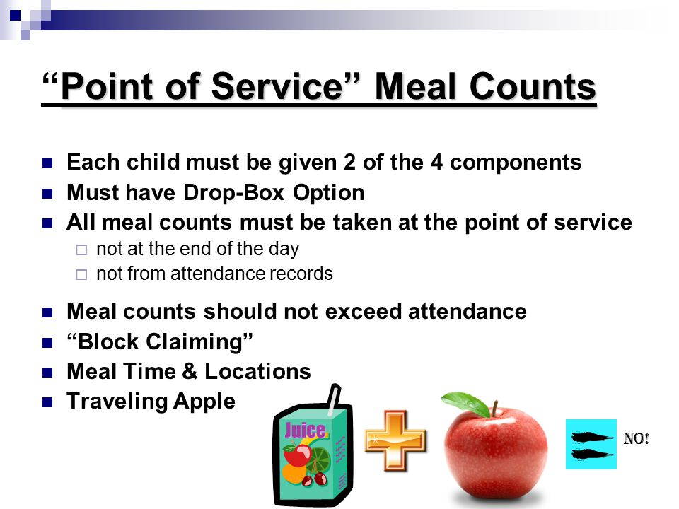 Point of Service Meal Counts Point of Service Meal Counts Each child must be given 2 of the 4 components Must have Drop-Box Option All meal counts must be taken at the point of service  not at the end of the day  not from attendance records Meal counts should not exceed attendance Block Claiming Meal Time & Locations Traveling Apple NO!