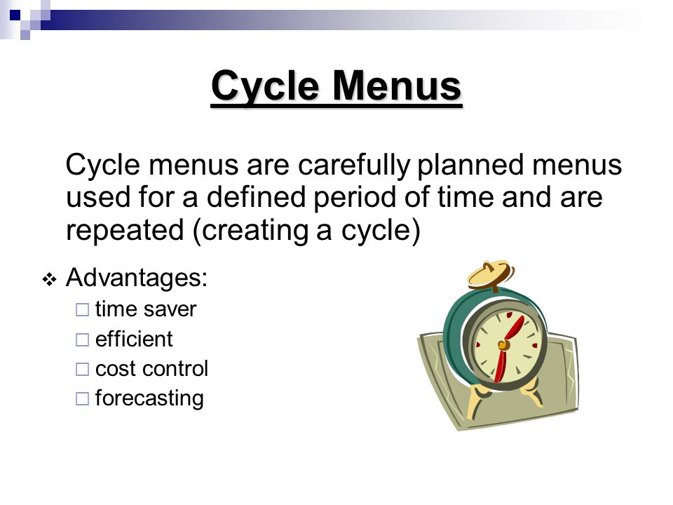Cycle Menus Cycle menus are carefully planned menus used for a defined period of time and are repeated (creating a cycle)  Advantages:  time saver  efficient  cost control  forecasting