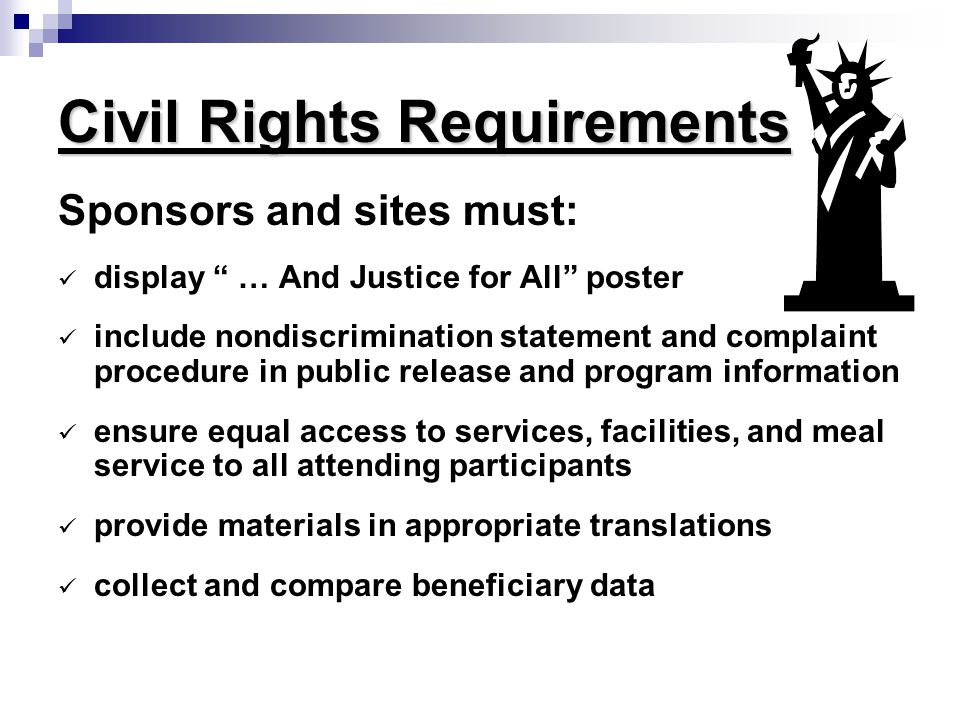 Civil Rights Requirements Sponsors and sites must: display … And Justice for All poster include nondiscrimination statement and complaint procedure in public release and program information ensure equal access to services, facilities, and meal service to all attending participants provide materials in appropriate translations collect and compare beneficiary data