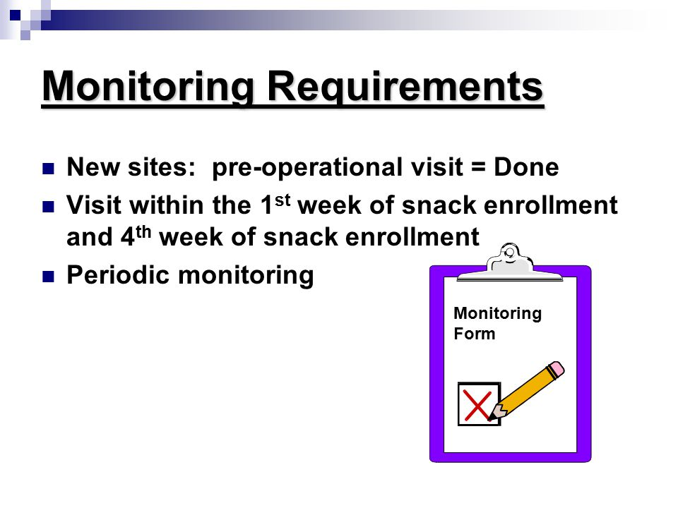Monitoring Requirements New sites: pre-operational visit = Done Visit within the 1 st week of snack enrollment and 4 th week of snack enrollment Periodic monitoring Monitoring Form