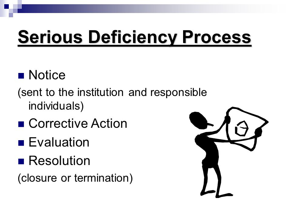 Serious Deficiency Process Notice (sent to the institution and responsible individuals) Corrective Action Evaluation Resolution (closure or termination)