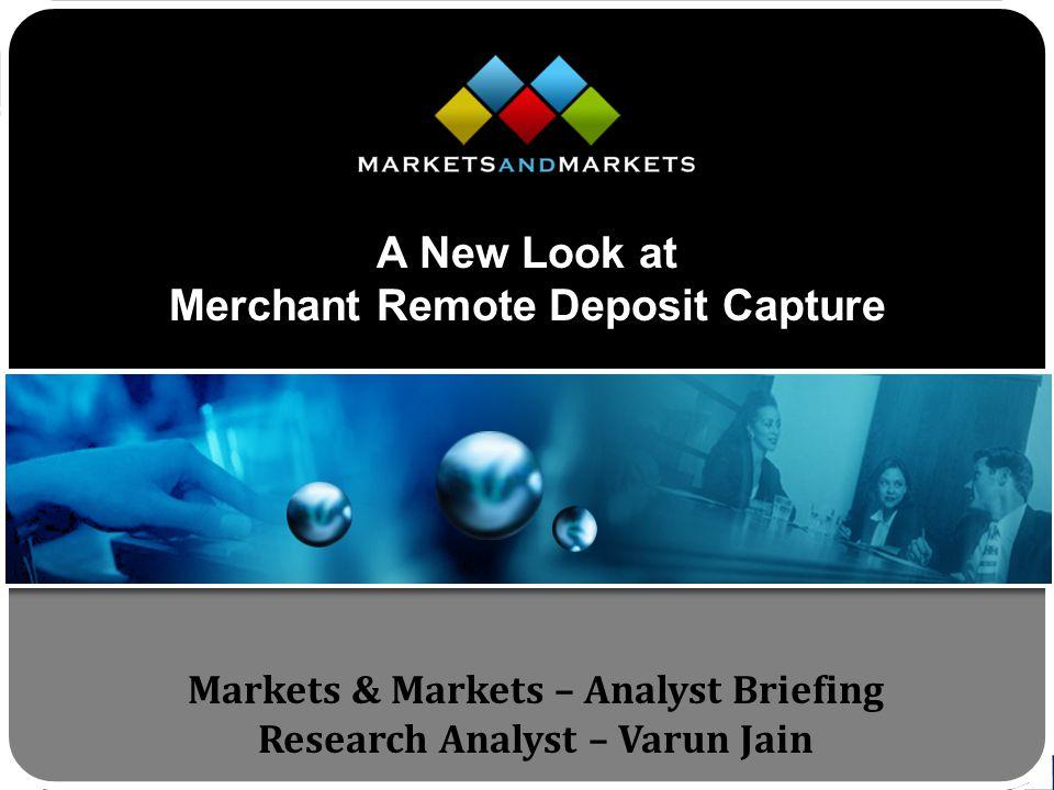 www.MarketsandMarkets.com Markets & Markets – Analyst Briefing Research Analyst – Varun Jain A New Look at Merchant Remote Deposit Capture