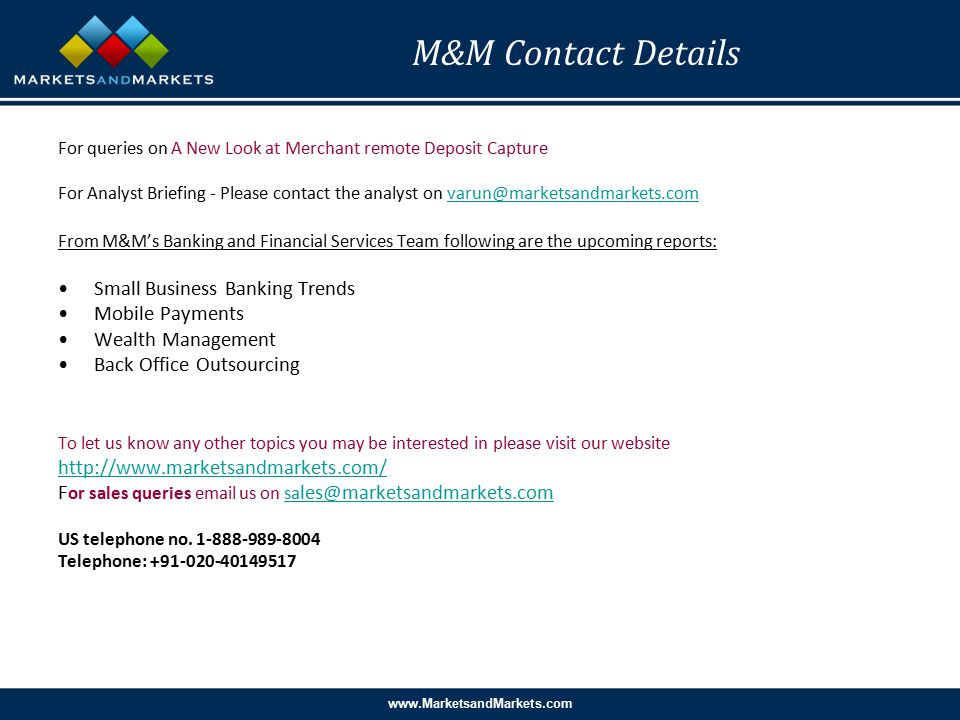 www.MarketsandMarkets.com M&M Contact Details For queries on A New Look at Merchant remote Deposit Capture For Analyst Briefing - Please contact the analyst on varun@marketsandmarkets.comvarun@marketsandmarkets.com From M&M's Banking and Financial Services Team following are the upcoming reports: Small Business Banking Trends Mobile Payments Wealth Management Back Office Outsourcing To let us know any other topics you may be interested in please visit our website http://www.marketsandmarkets.com/ F or sales queries email us on sa les@marketsandmarkets.comsa les@marketsandmarkets.com US telephone no.
