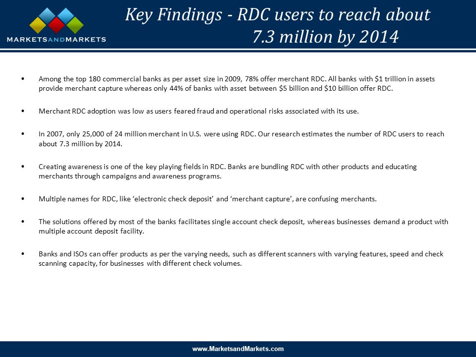 www.MarketsandMarkets.com Key Findings - RDC users to reach about 7.3 million by 2014 Among the top 180 commercial banks as per asset size in 2009, 78% offer merchant RDC.