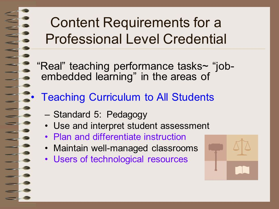 Content Requirements for a Professional Level Credential Real teaching performance tasks~ job- embedded learning in the areas of Teaching Curriculum to All Students –Standard 5: Pedagogy Use and interpret student assessment Plan and differentiate instruction Maintain well-managed classrooms Users of technological resources