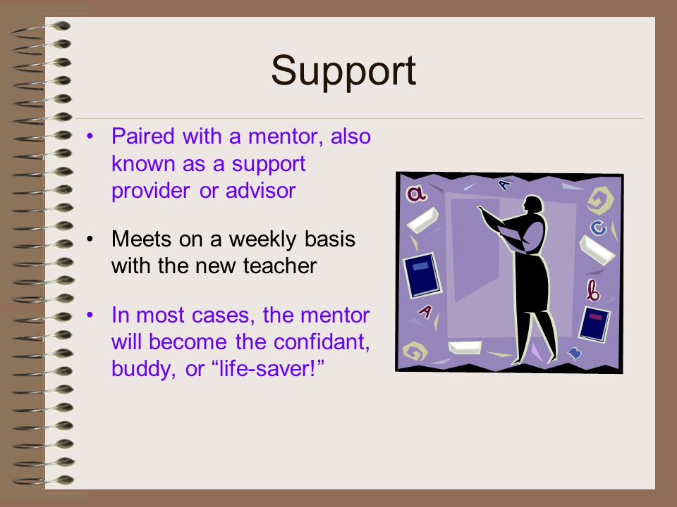 Support Paired with a mentor, also known as a support provider or advisor Meets on a weekly basis with the new teacher In most cases, the mentor will become the confidant, buddy, or life-saver!