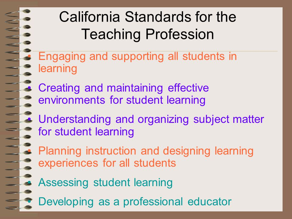 California Standards for the Teaching Profession Engaging and supporting all students in learning Creating and maintaining effective environments for student learning Understanding and organizing subject matter for student learning Planning instruction and designing learning experiences for all students Assessing student learning Developing as a professional educator