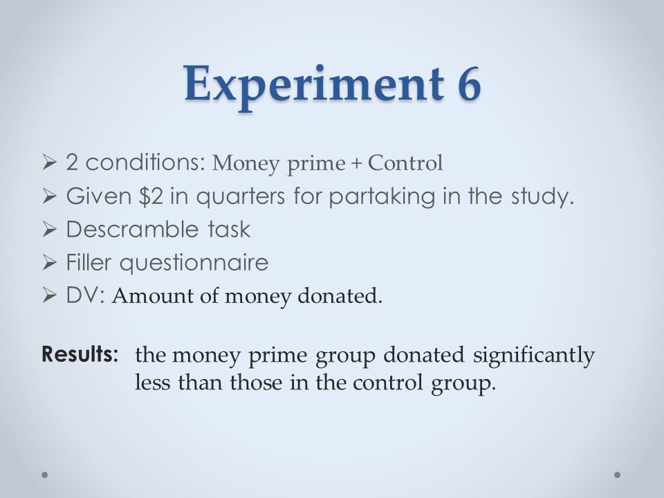 Experiment 6  2 conditions: Money prime + Control  Given $2 in quarters for partaking in the study.