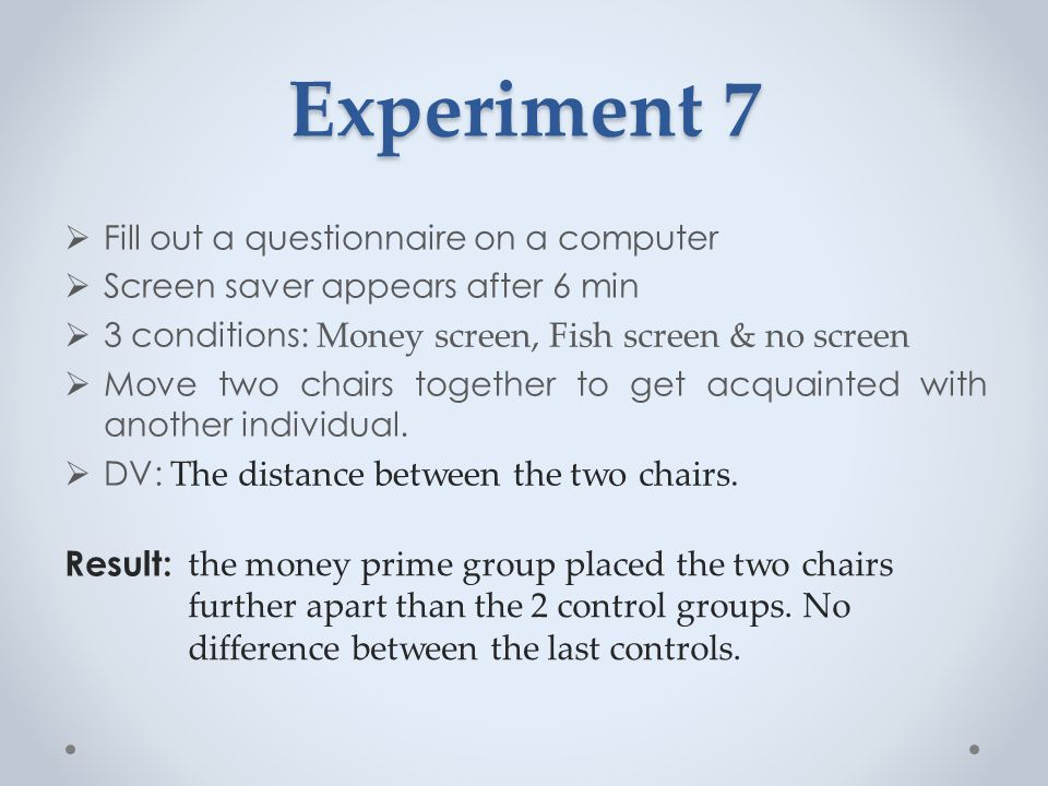 Experiment 7  Fill out a questionnaire on a computer  Screen saver appears after 6 min  3 conditions: Money screen, Fish screen & no screen  Move two chairs together to get acquainted with another individual.