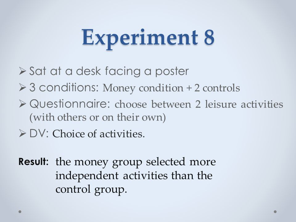 Experiment 8  Sat at a desk facing a poster  3 conditions: Money condition + 2 controls  Questionnaire: choose between 2 leisure activities (with others or on their own)  DV: Choice of activities.