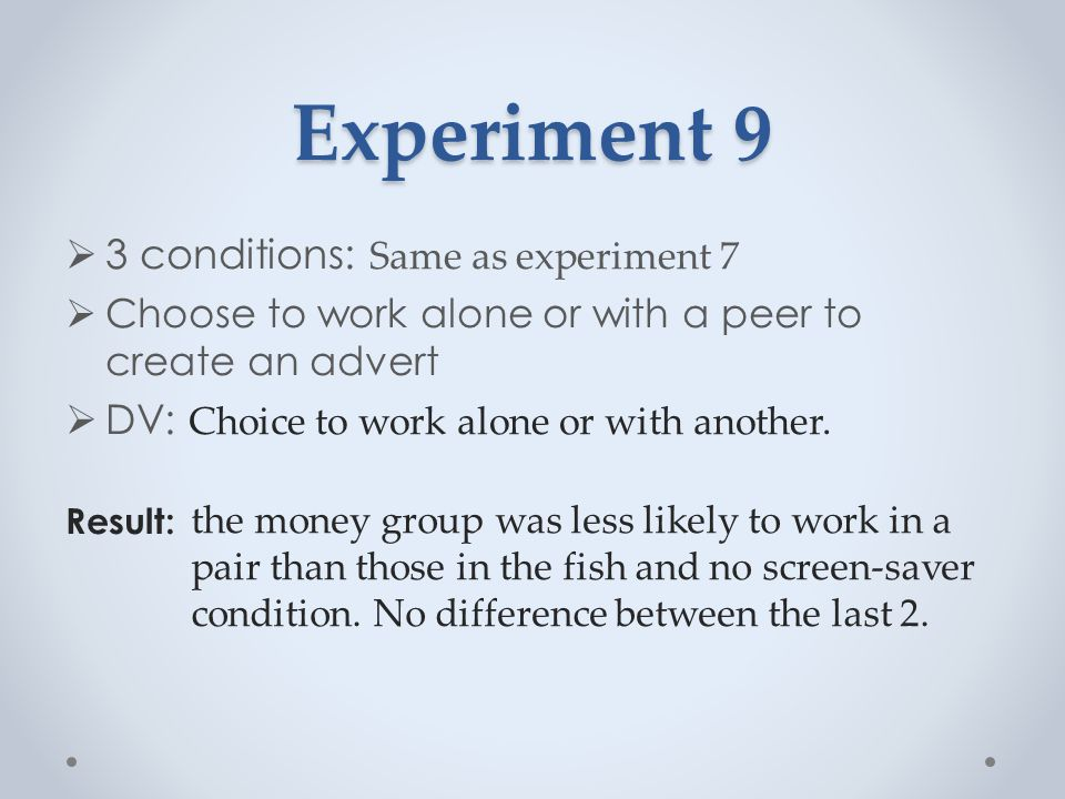 Experiment 9  3 conditions: Same as experiment 7  Choose to work alone or with a peer to create an advert  DV: Choice to work alone or with another.