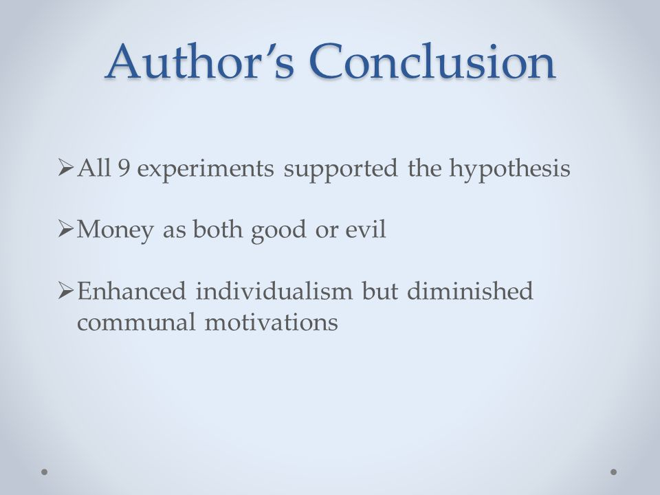Author's Conclusion  All 9 experiments supported the hypothesis  Money as both good or evil  Enhanced individualism but diminished communal motivations