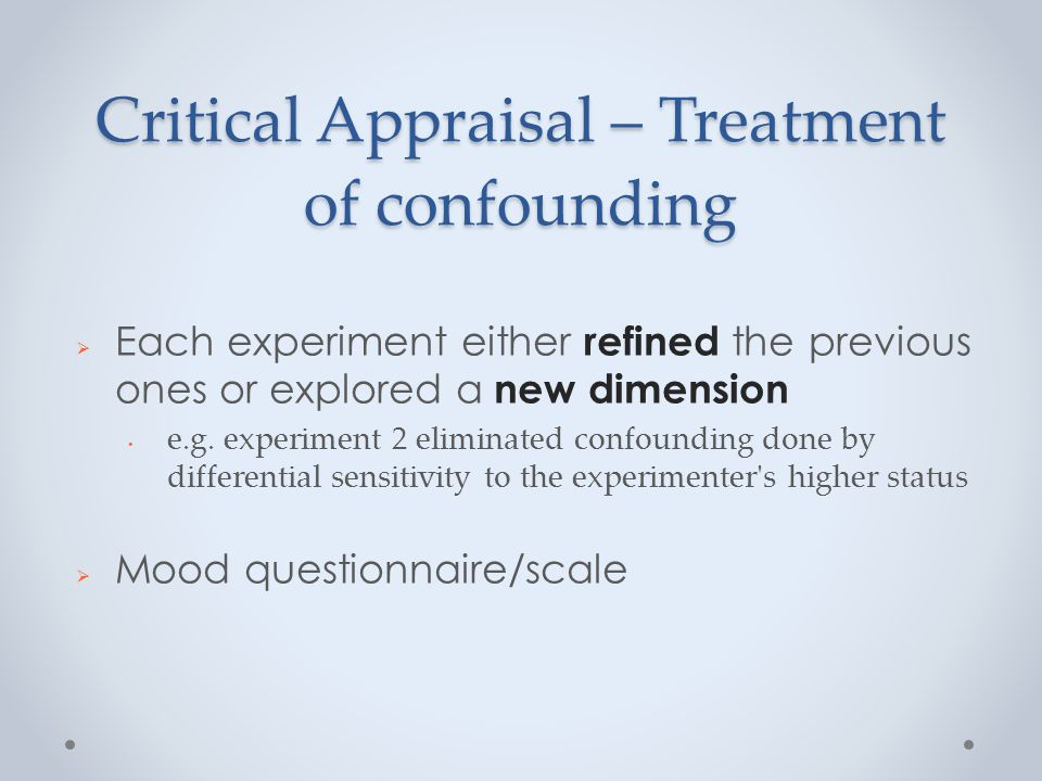Critical Appraisal – Treatment of confounding  Each experiment either refined the previous ones or explored a new dimension e.g.