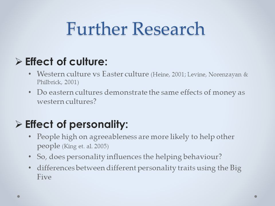 Further Research  Effect of culture: Western culture vs Easter culture (Heine, 2001; Levine, Norenzayan & Philbrick, 2001) Do eastern cultures demonstrate the same effects of money as western cultures.