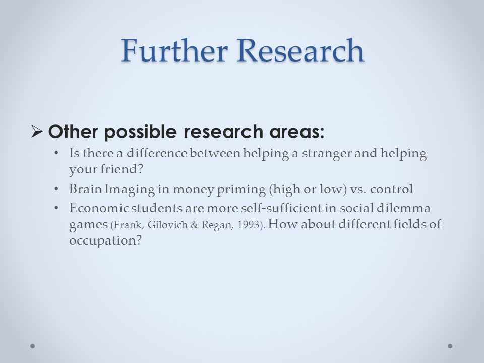 Further Research  Other possible research areas: Is there a difference between helping a stranger and helping your friend.