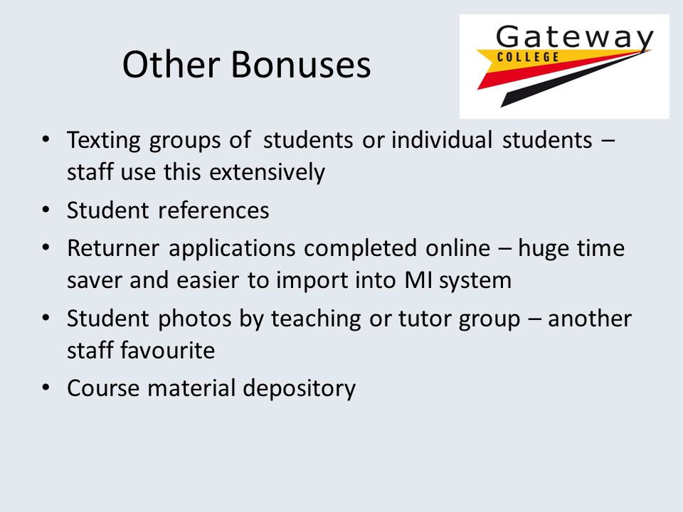 Other Bonuses Texting groups of students or individual students – staff use this extensively Student references Returner applications completed online – huge time saver and easier to import into MI system Student photos by teaching or tutor group – another staff favourite Course material depository