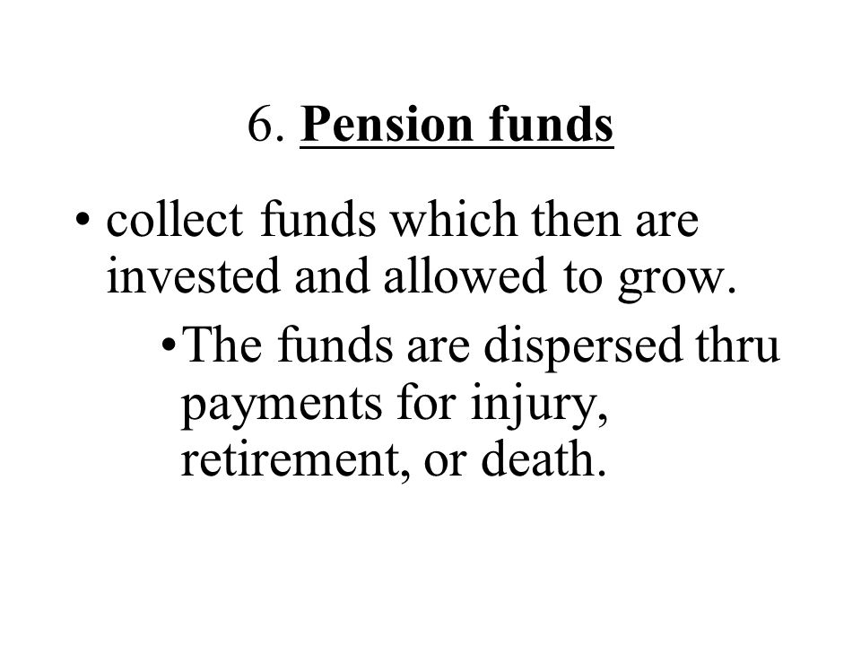 6. Pension funds collect funds which then are invested and allowed to grow. The funds are dispersed thru payments for injury, retirement, or death.