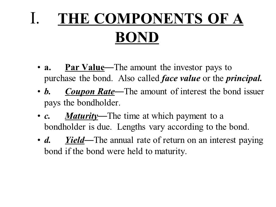 I. THE COMPONENTS OF A BOND a.Par Value — The amount the investor pays to purchase the bond. Also called face value or the principal. b.Coupon Rate —