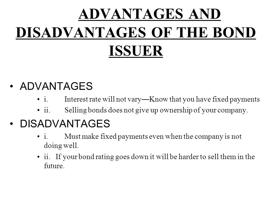 ADVANTAGES AND DISADVANTAGES OF THE BOND ISSUER ADVANTAGES i.Interest rate will not vary — Know that you have fixed payments ii.Selling bonds does not