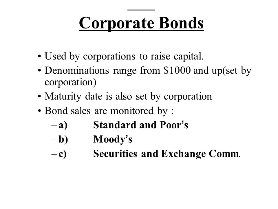 Corporate Bonds Used by corporations to raise capital. Denominations range from $1000 and up(set by corporation) Maturity date is also set by corporat