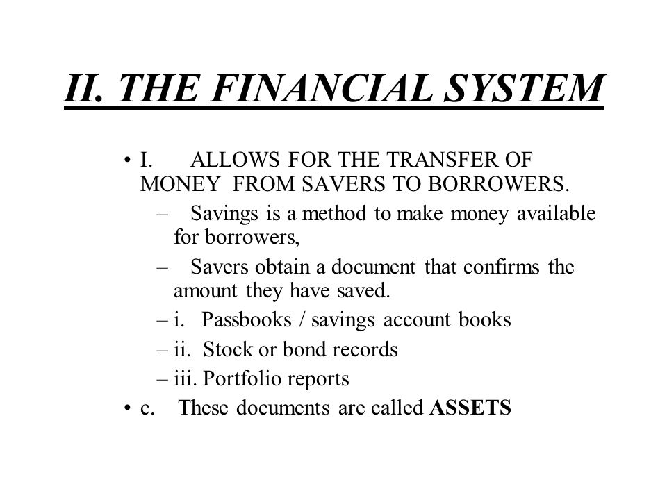 II. THE FINANCIAL SYSTEM I.ALLOWS FOR THE TRANSFER OF MONEY FROM SAVERS TO BORROWERS. –Savings is a method to make money available for borrowers, –Sav