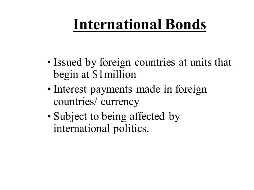 International Bonds Issued by foreign countries at units that begin at $1million Interest payments made in foreign countries/ currency Subject to bein