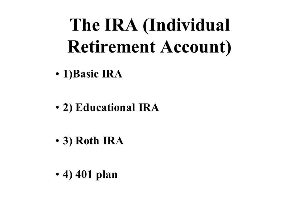 The IRA (Individual Retirement Account) 1)Basic IRA 2) Educational IRA 3) Roth IRA 4) 401 plan
