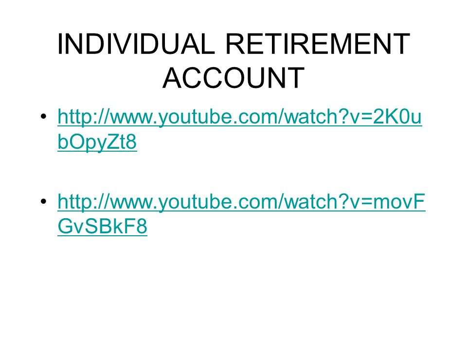 INDIVIDUAL RETIREMENT ACCOUNT http://www.youtube.com/watch?v=2K0u bOpyZt8http://www.youtube.com/watch?v=2K0u bOpyZt8 http://www.youtube.com/watch?v=mo