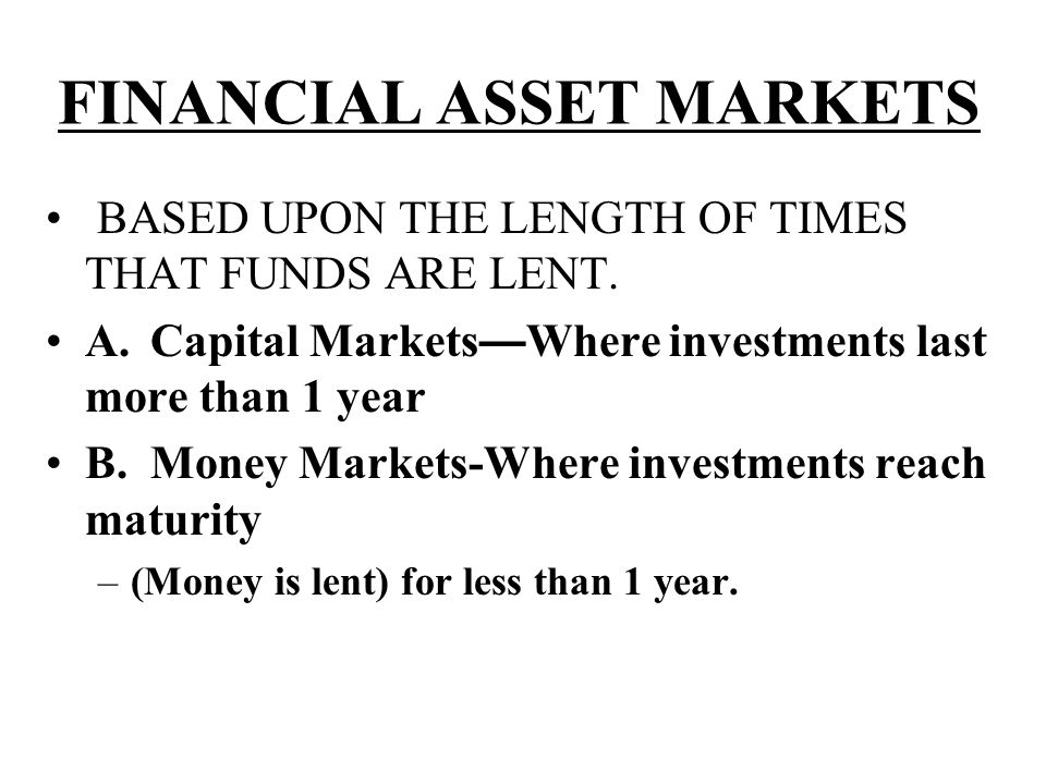 FINANCIAL ASSET MARKETS BASED UPON THE LENGTH OF TIMES THAT FUNDS ARE LENT. A.Capital Markets — Where investments last more than 1 year B.Money Market