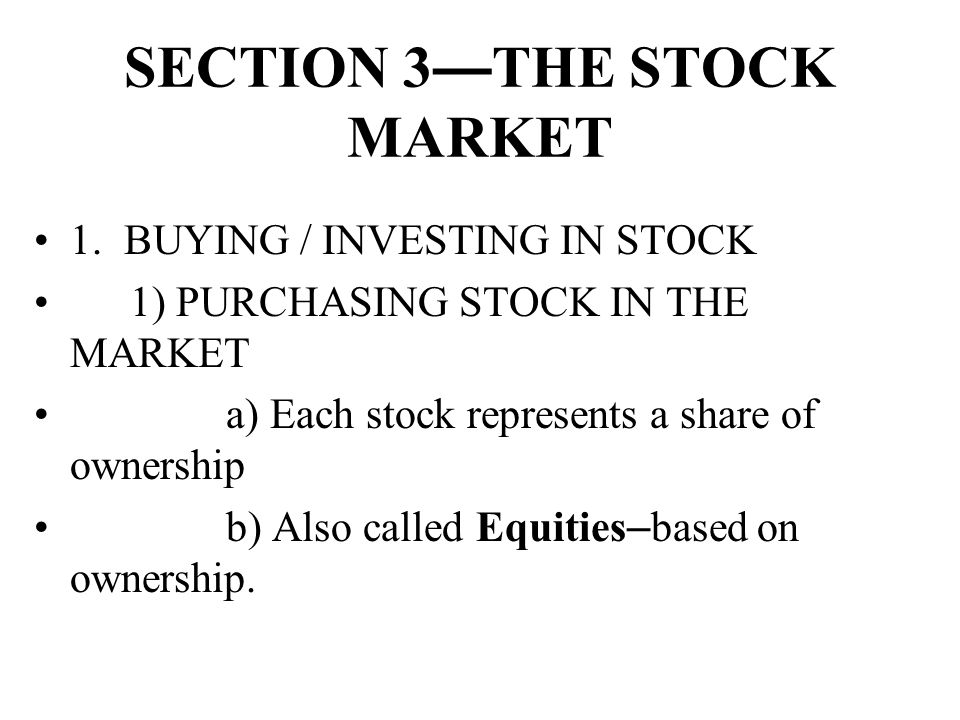 SECTION 3 — THE STOCK MARKET 1. BUYING / INVESTING IN STOCK 1) PURCHASING STOCK IN THE MARKET a) Each stock represents a share of ownership b) Also ca