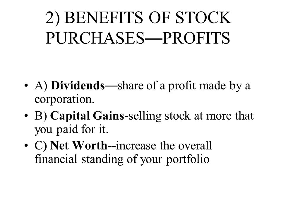 2) BENEFITS OF STOCK PURCHASES — PROFITS A) Dividends — share of a profit made by a corporation. B) Capital Gains-selling stock at more that you paid