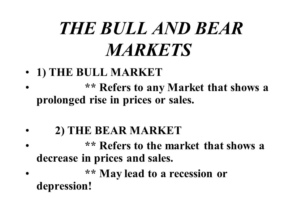 THE BULL AND BEAR MARKETS 1) THE BULL MARKET ** Refers to any Market that shows a prolonged rise in prices or sales. 2) THE BEAR MARKET ** Refers to t