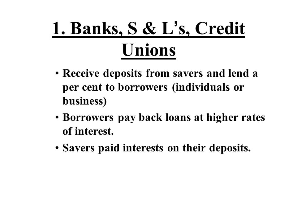 1. Banks, S & L ' s, Credit Unions Receive deposits from savers and lend a per cent to borrowers (individuals or business) Borrowers pay back loans at