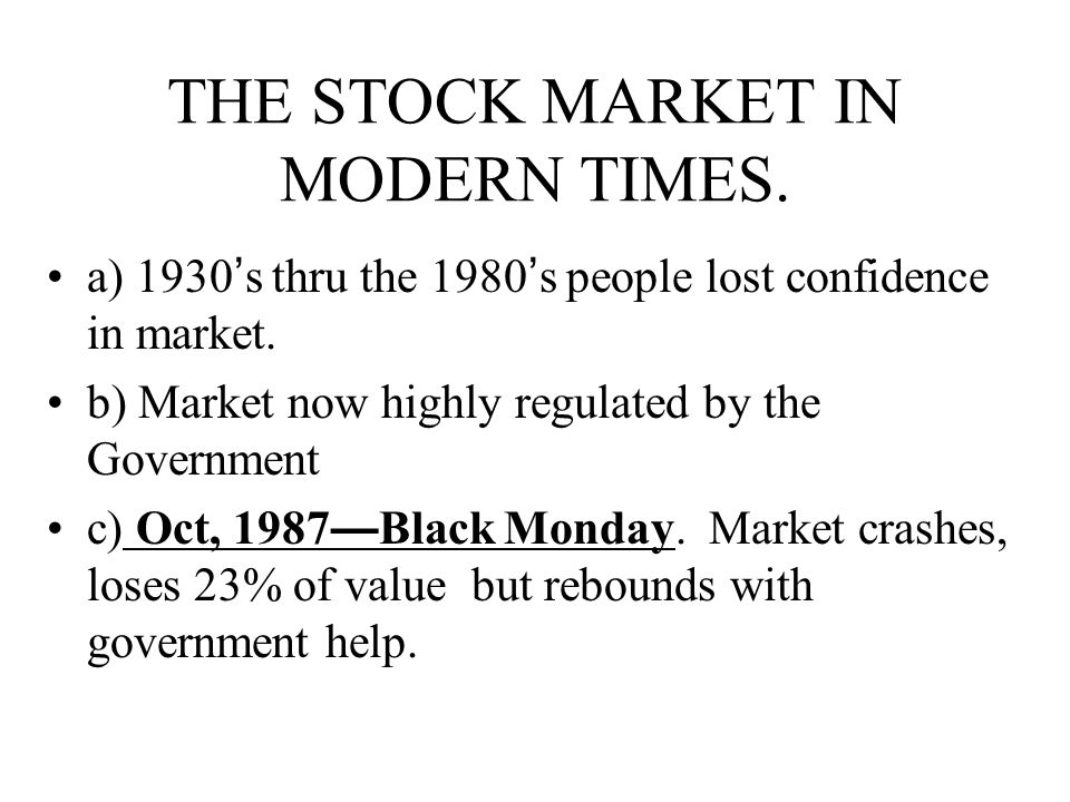 THE STOCK MARKET IN MODERN TIMES. a) 1930 ' s thru the 1980 ' s people lost confidence in market. b) Market now highly regulated by the Government c)