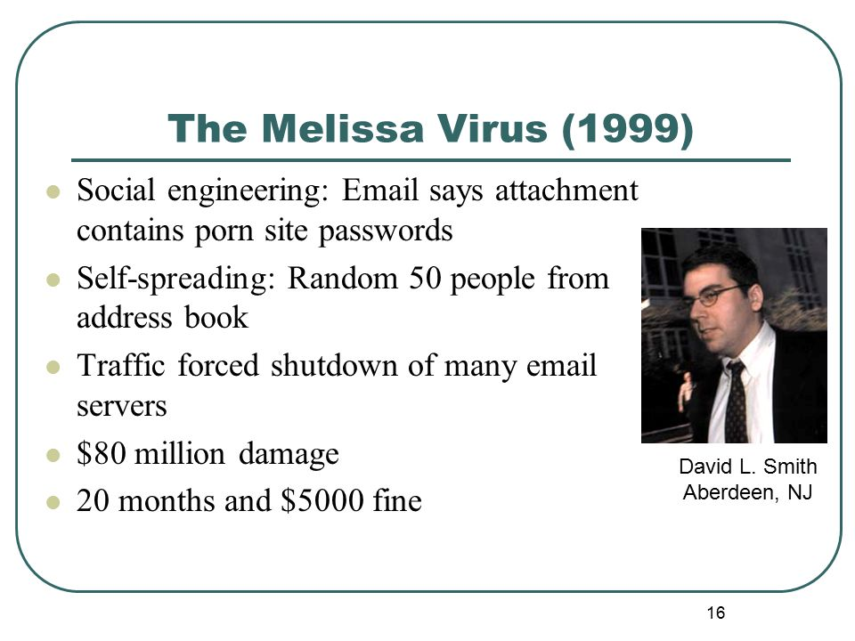 The Melissa Virus (1999) Social engineering: Email says attachment contains porn site passwords Self-spreading: Random 50 people from address book Traffic forced shutdown of many email servers $80 million damage 20 months and $5000 fine 16 David L.