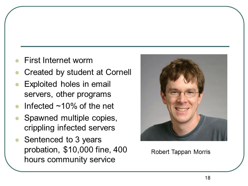 18 First Internet worm Created by student at Cornell Exploited holes in email servers, other programs Infected ~10% of the net Spawned multiple copies, crippling infected servers Sentenced to 3 years probation, $10,000 fine, 400 hours community service Robert Tappan Morris