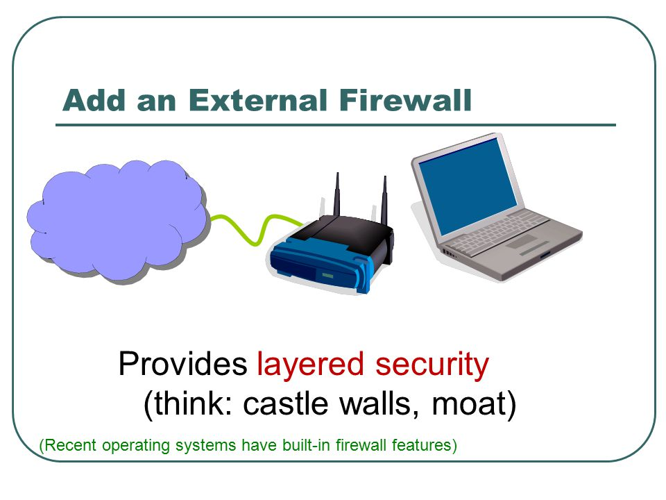 Add an External Firewall Provides layered security (think: castle walls, moat) (Recent operating systems have built-in firewall features)