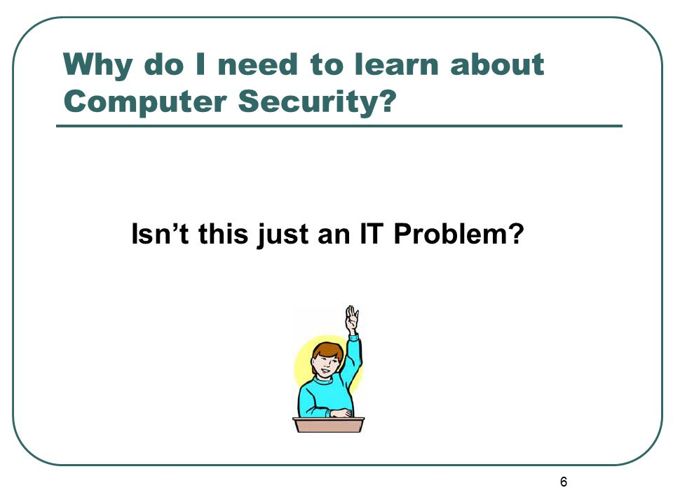 Why do I need to learn about Computer Security? Isn't this just an IT Problem? 6