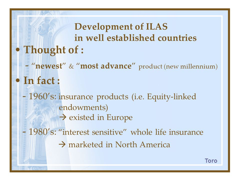 Development of ILAS in well established countries Thought of : - newest & most advance product (new millennium) In fact : - 1960's: insurance products (i.e.