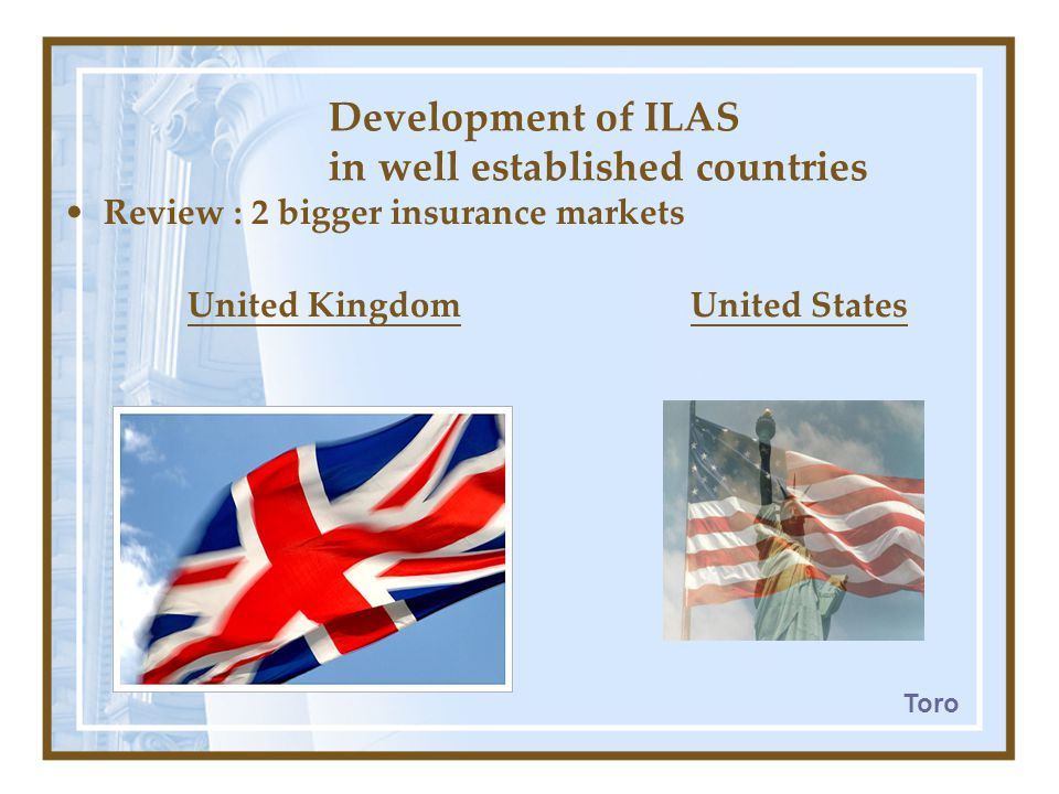 Development of ILAS in well established countries Review : 2 bigger insurance markets United Kingdom United States Toro