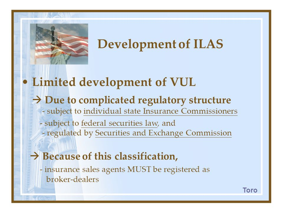 Development of ILAS Limited development of VUL  Due to complicated regulatory structure - subject to individual state Insurance Commissioners - subject to federal securities law, and - regulated by Securities and Exchange Commission  Because of this classification, - insurance sales agents MUST be registered as broker-dealers Toro