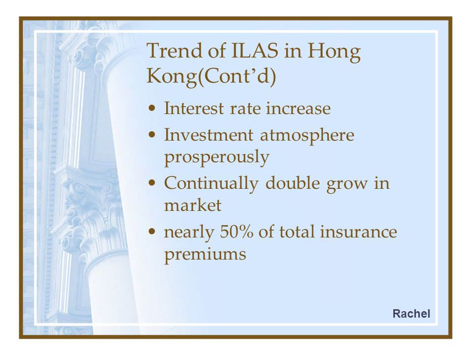 Trend of ILAS in Hong Kong(Cont ' d) Interest rate increase Investment atmosphere prosperously Continually double grow in market nearly 50% of total insurance premiums Rachel