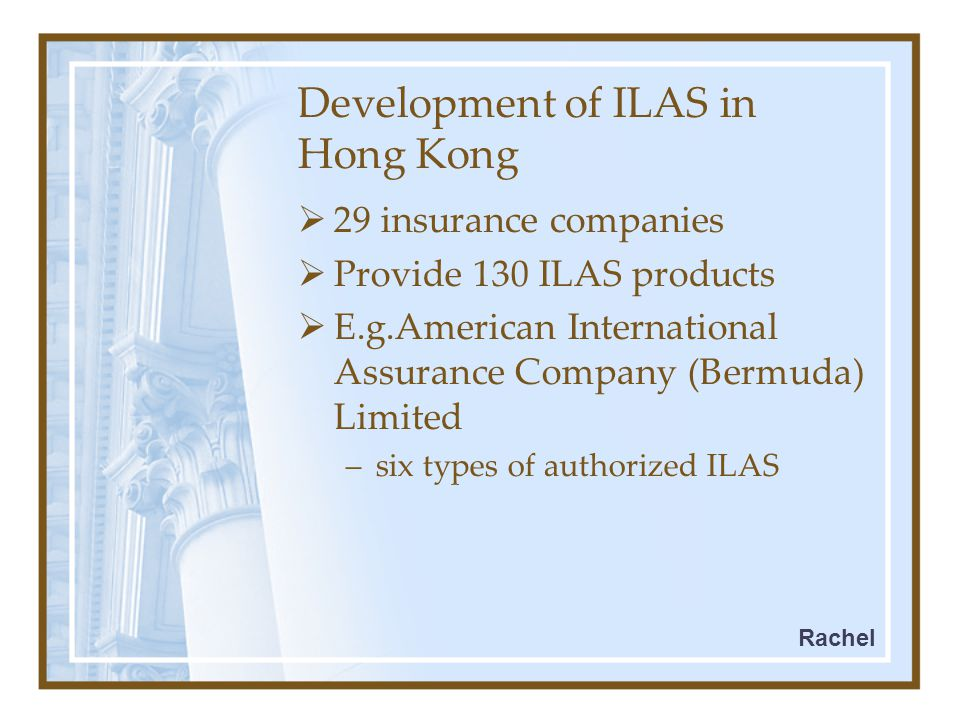 Development of ILAS in Hong Kong  29 insurance companies  Provide 130 ILAS products  E.g.American International Assurance Company (Bermuda) Limited –six types of authorized ILAS Rachel