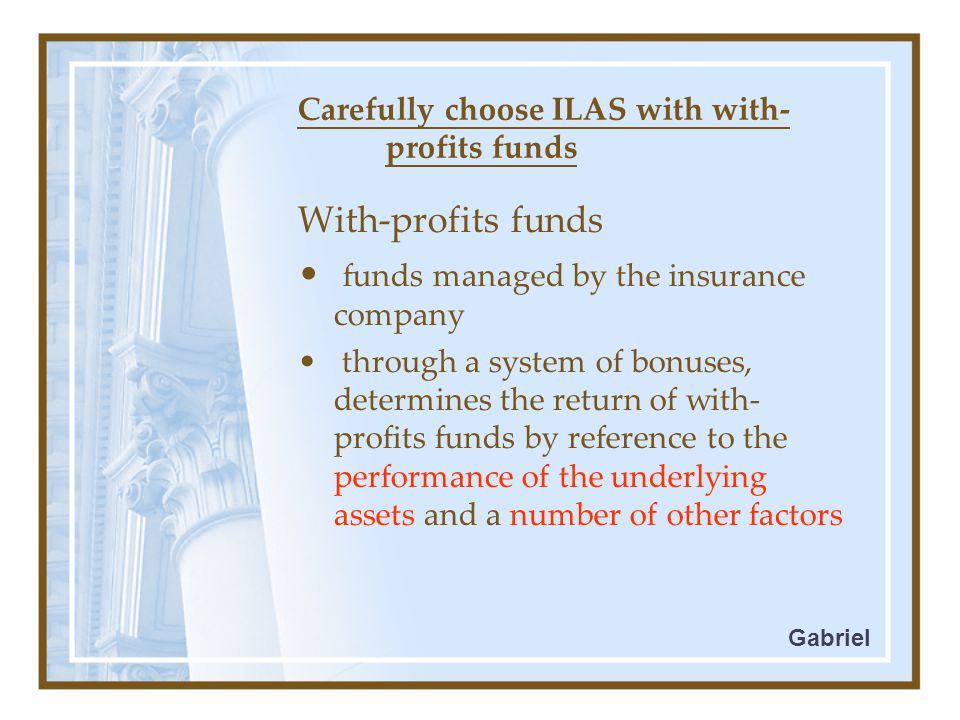 Carefully choose ILAS with with- profits funds With-profits funds funds managed by the insurance company through a system of bonuses, determines the return of with- profits funds by reference to the performance of the underlying assets and a number of other factors Gabriel
