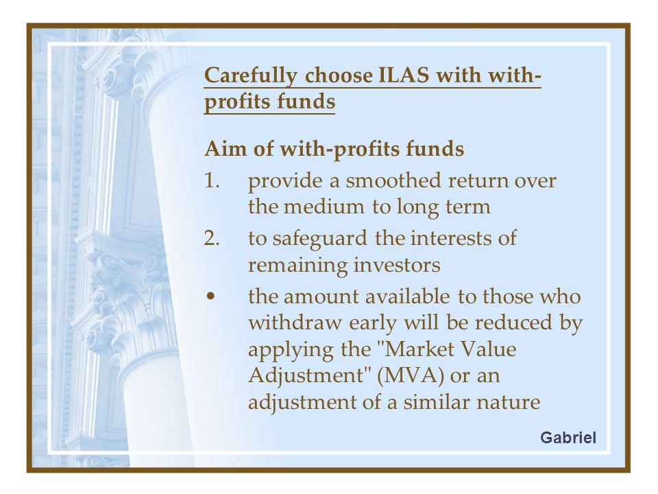 Carefully choose ILAS with with- profits funds Aim of with-profits funds 1.provide a smoothed return over the medium to long term 2.to safeguard the interests of remaining investors the amount available to those who withdraw early will be reduced by applying the Market Value Adjustment (MVA) or an adjustment of a similar nature Gabriel