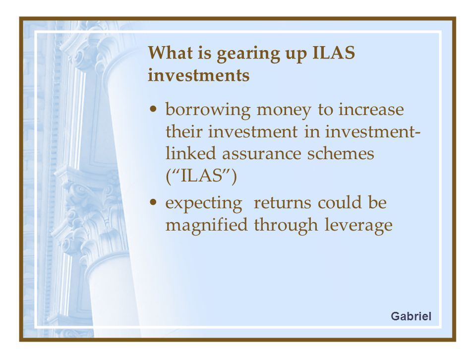 What is gearing up ILAS investments borrowing money to increase their investment in investment- linked assurance schemes ( ILAS ) expecting returns could be magnified through leverage Gabriel