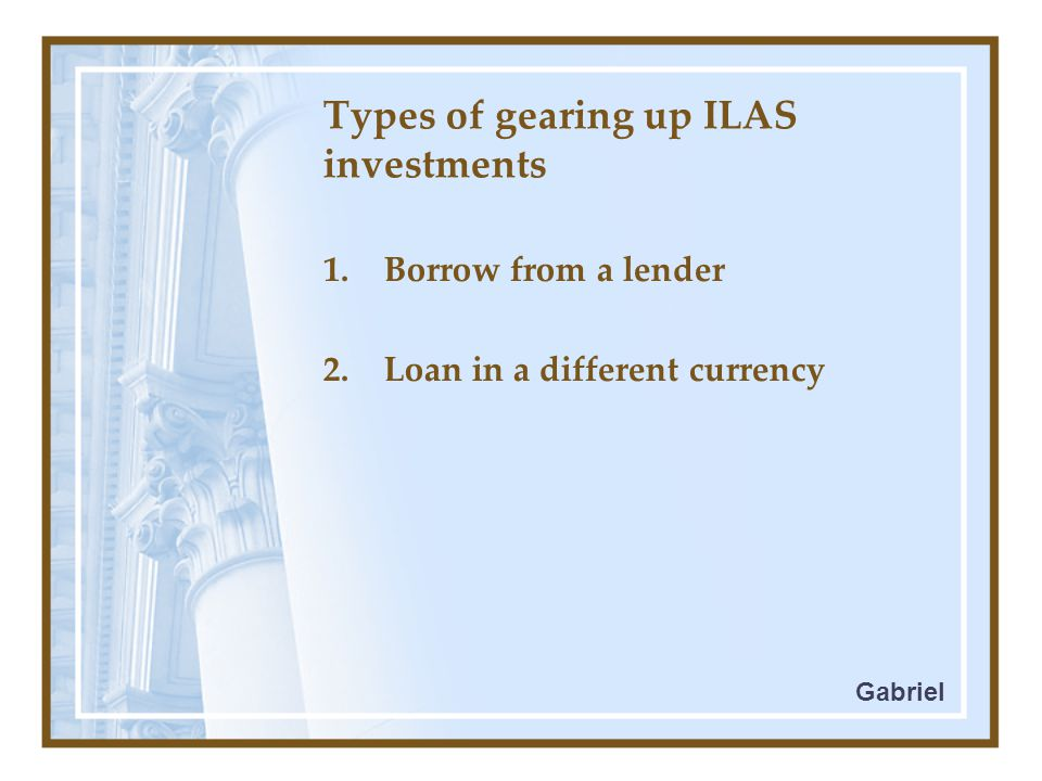 Types of gearing up ILAS investments 1.Borrow from a lender 2.Loan in a different currency Gabriel