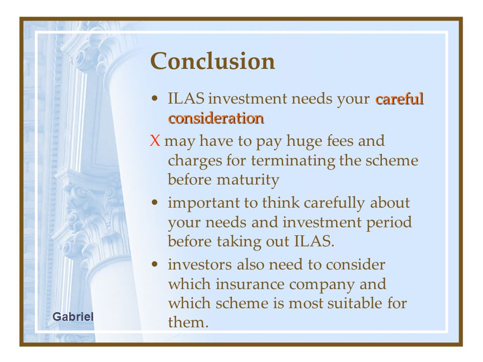 Conclusion careful considerationILAS investment needs your careful consideration X may have to pay huge fees and charges for terminating the scheme before maturity important to think carefully about your needs and investment period before taking out ILAS.