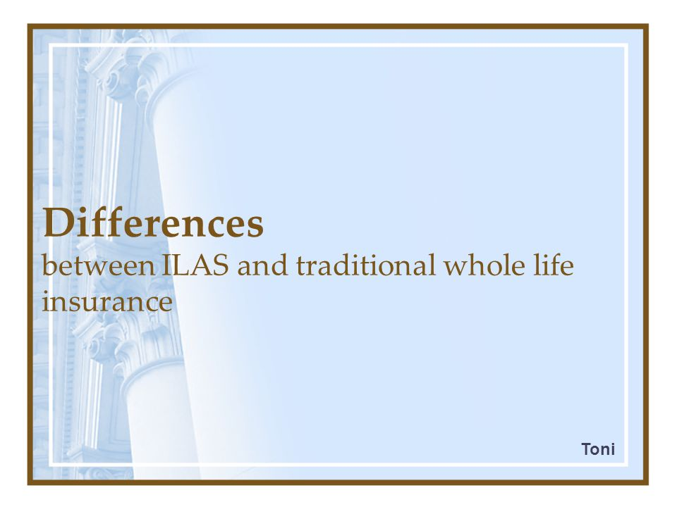 Differences between ILAS and traditional whole life insurance major difference: degree of flexibility ILAS 1.addition or deletion of coverage and amount of insurance 2.increase or decrease the policy's savings component 3.